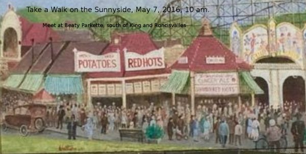"3. Take a Walk on the Sunnyside. Jane's Walk. Beaty Parkette-south side of King May 7, 2016, 10:00 AM, 1.5 Hours About This Walk ""Parks are not spaces that are given to deprived populations of cities. Rather, parks are deprived spaces that are given life by the interaction with"" villages large and small. - Jane Jacobs. In the 1920s Sunnyside was bursting with life. Now with no bridge to Queen and Roncesvalles, the park is lightly populated. Would Jane Jacobs say we as a community have come together to balance parks versus parking lots and lawns?"
