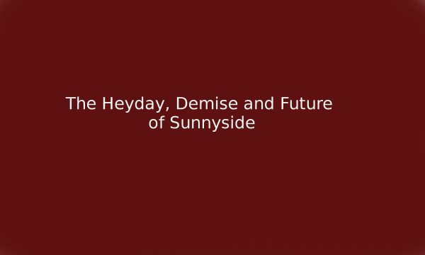 0 The Heyday, Demise and Future of Sunnyside